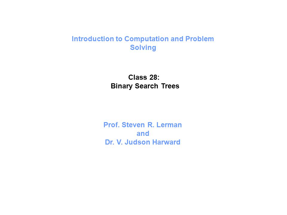 Introduction to Computation and Problem Solving Class 28: Binary Search Trees Prof. Steven R. Lerman and Dr. V. Judson Harward