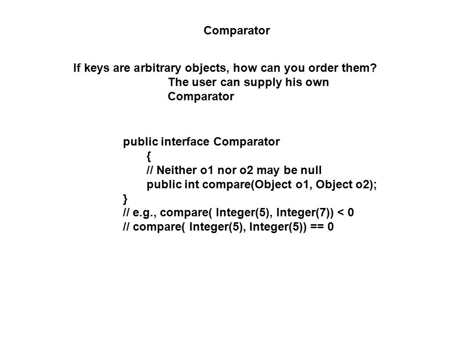 Comparator If keys are arbitrary objects, how can you order them? The user can supply his own Comparator public interface Comparator { // Neither o1 n
