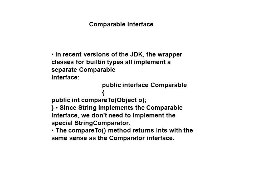Comparable Interface In recent versions of the JDK, the wrapper classes for builtin types all implement a separate Comparable interface: public interf