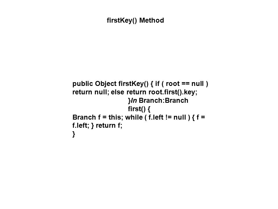 firstKey() Method public Object firstKey() { if ( root == null ) return null; else return root.first().key; }In Branch:Branch first() { Branch f = this; while ( f.left != null ) { f = f.left; } return f; }