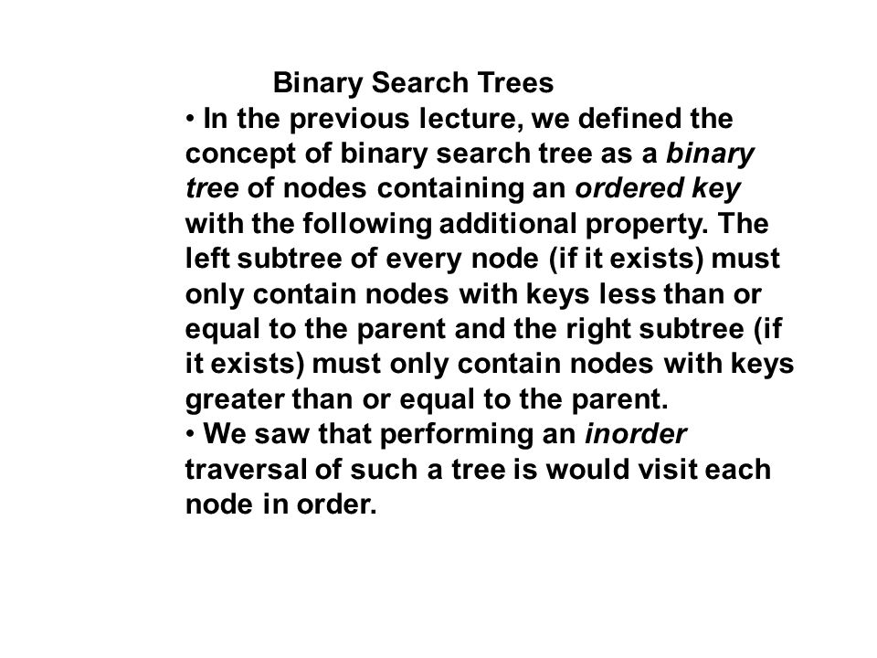 Binary Search Trees In the previous lecture, we defined the concept of binary search tree as a binary tree of nodes containing an ordered key with the