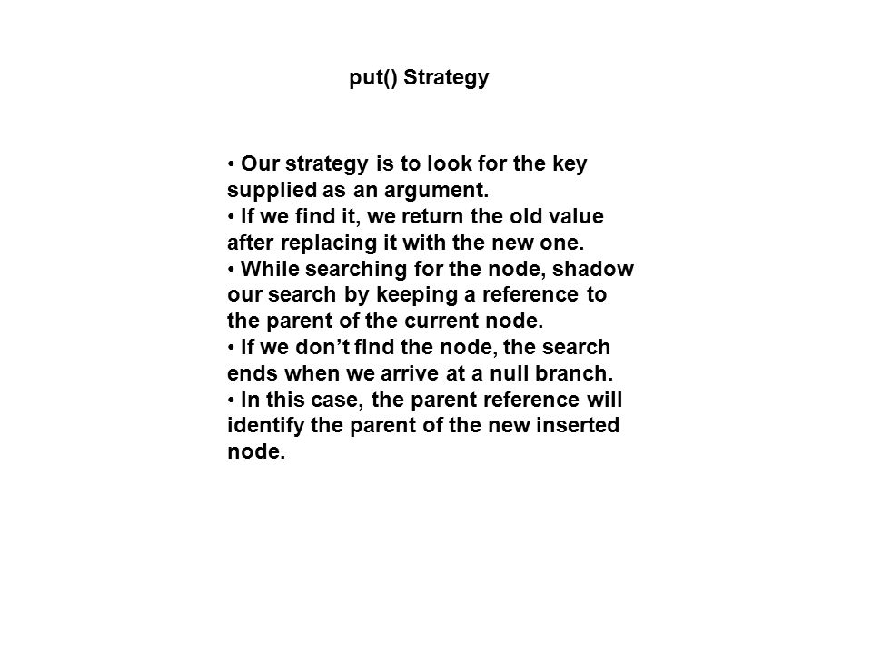 put() Strategy Our strategy is to look for the key supplied as an argument. If we find it, we return the old value after replacing it with the new one