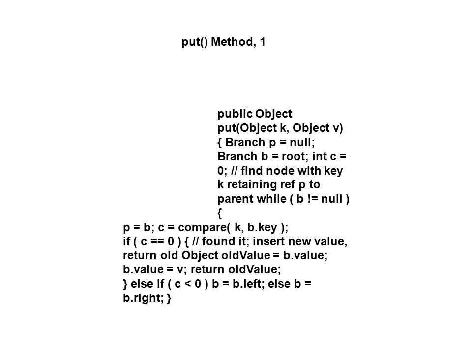 put() Method, 1 public Object put(Object k, Object v) { Branch p = null; Branch b = root; int c = 0; // find node with key k retaining ref p to parent