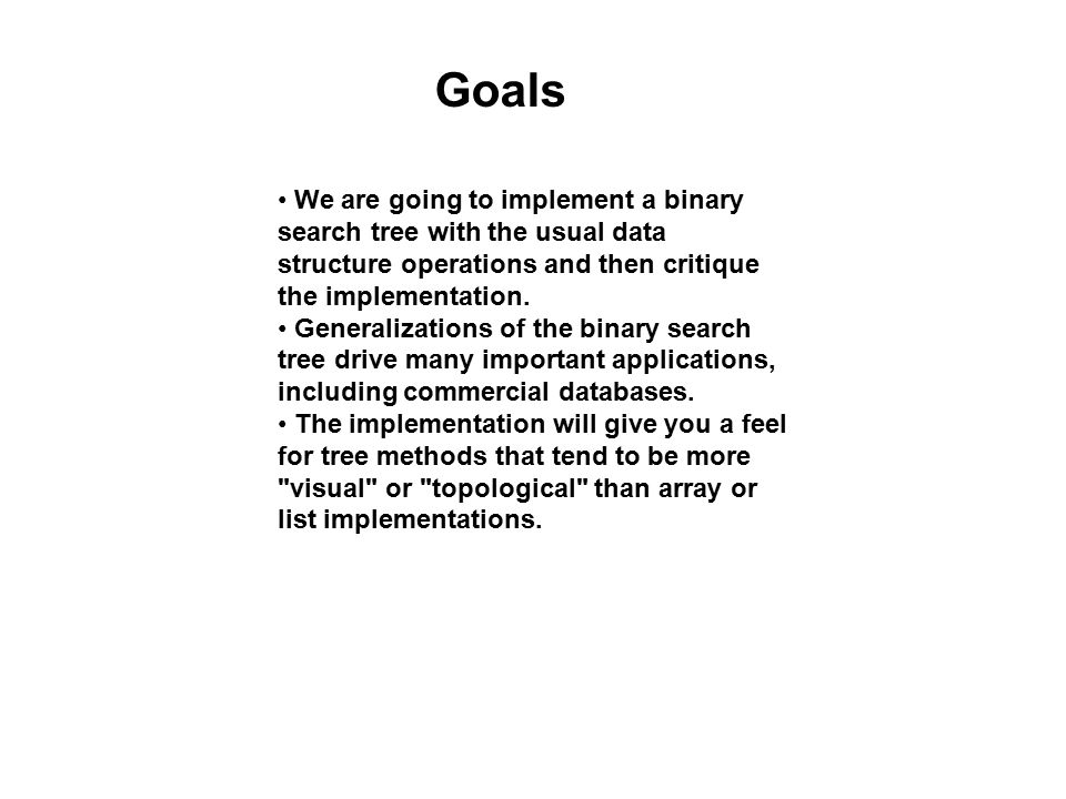 Goals We are going to implement a binary search tree with the usual data structure operations and then critique the implementation. Generalizations of