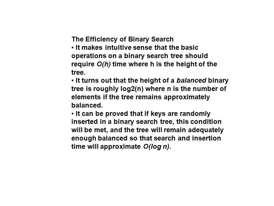 The Efficiency of Binary Search It makes intuitive sense that the basic operations on a binary search tree should require O(h) time where h is the hei