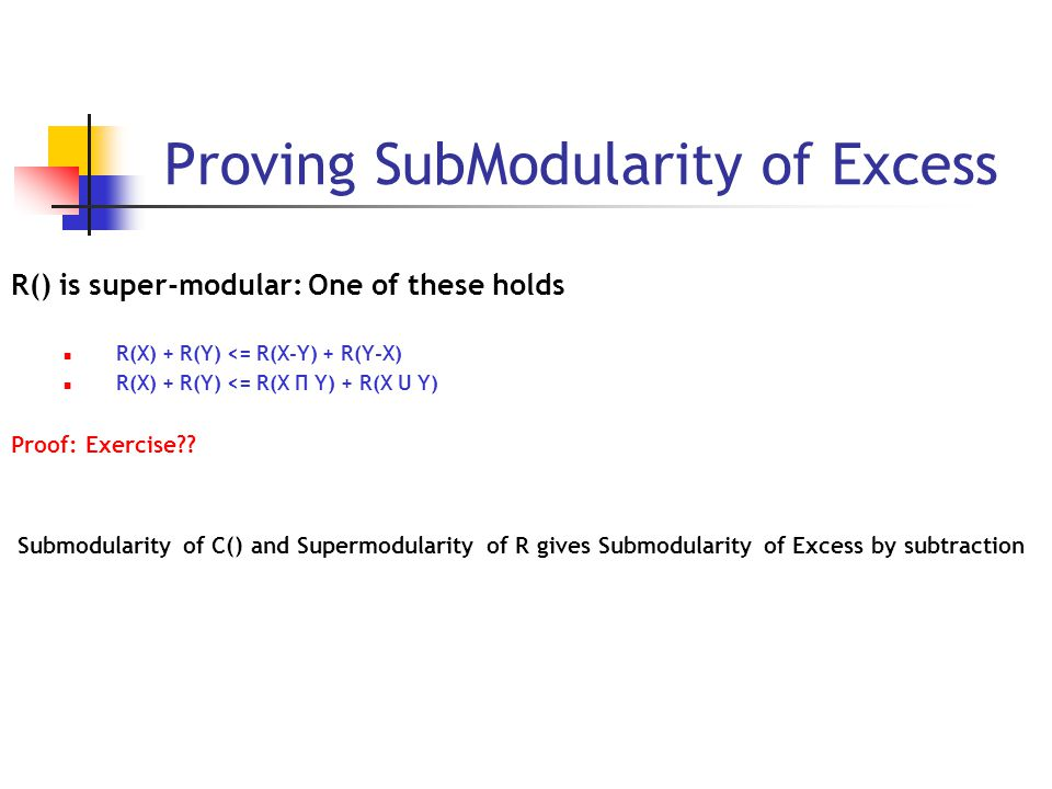 Proving SubModularity of Excess R() is super-modular: One of these holds R(X) + R(Y) <= R(X-Y) + R(Y-X) R(X) + R(Y) <= R(X П Y) + R(X U Y) Proof: Exercise .