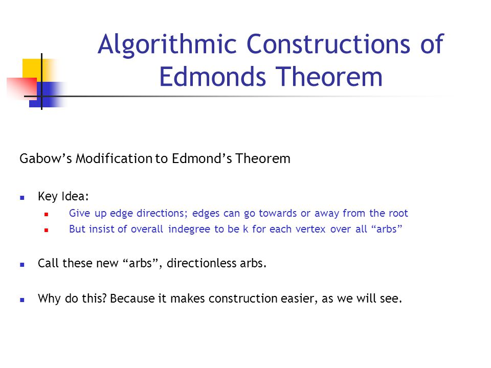 Algorithmic Constructions of Edmonds Theorem Gabow's Modification to Edmond's Theorem Key Idea: Give up edge directions; edges can go towards or away from the root But insist of overall indegree to be k for each vertex over all arbs Call these new arbs , directionless arbs.