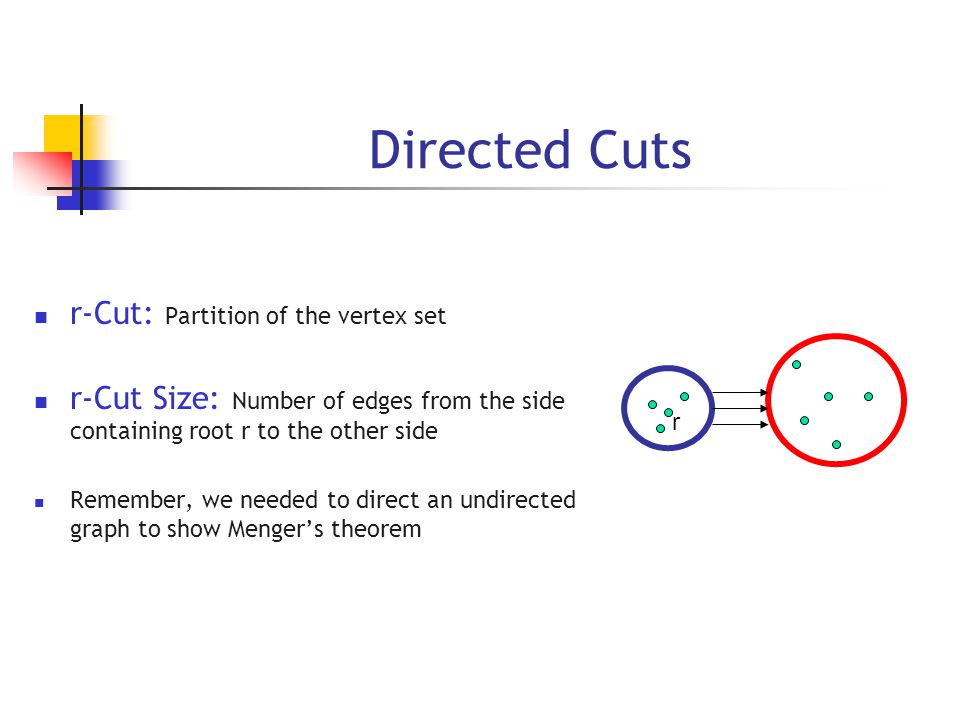Directed Cuts r r-Cut: Partition of the vertex set r-Cut Size: Number of edges from the side containing root r to the other side Remember, we needed to direct an undirected graph to show Menger's theorem