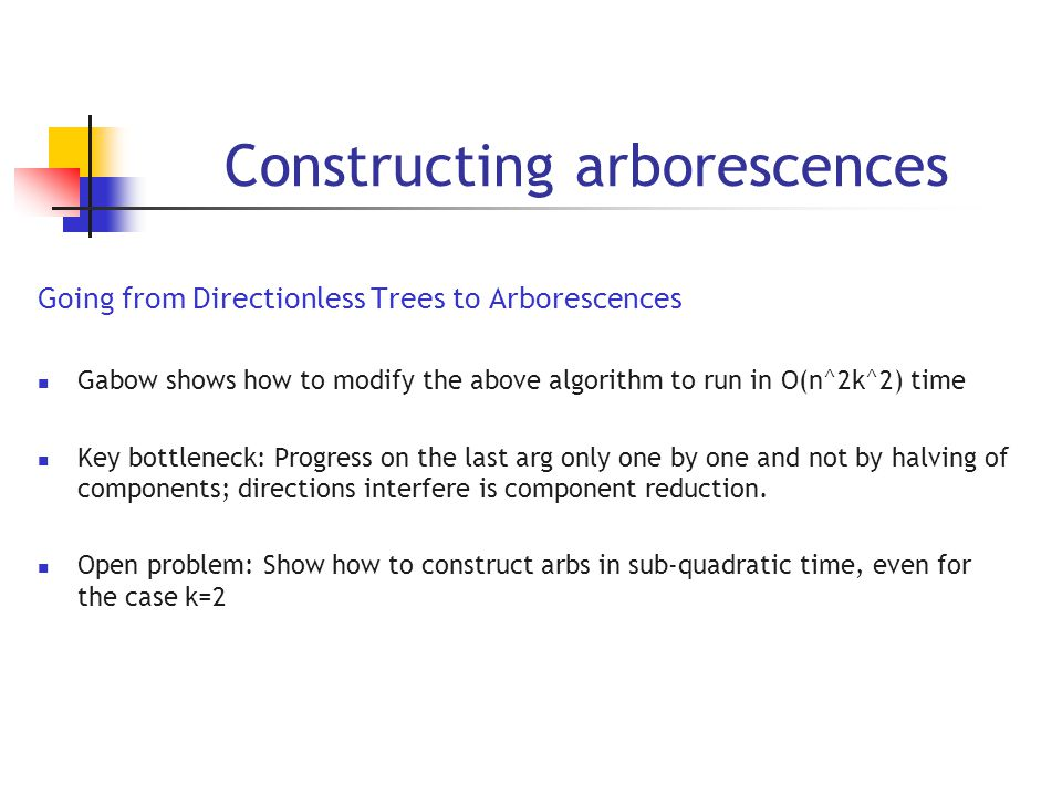 Constructing arborescences Going from Directionless Trees to Arborescences Gabow shows how to modify the above algorithm to run in O(n^2k^2) time Key bottleneck: Progress on the last arg only one by one and not by halving of components; directions interfere is component reduction.