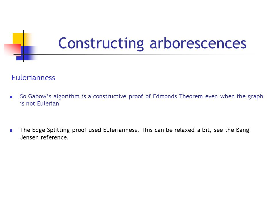 Constructing arborescences Eulerianness So Gabow's algorithm is a constructive proof of Edmonds Theorem even when the graph is not Eulerian The Edge Splitting proof used Eulerianness.