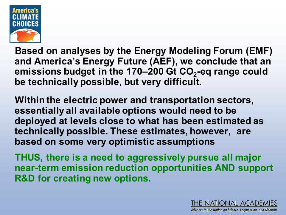 Based on analyses by the Energy Modeling Forum (EMF) and America's Energy Future (AEF), we conclude that an emissions budget in the 170–200 Gt CO 2 -eq range could be technically possible, but very difficult.
