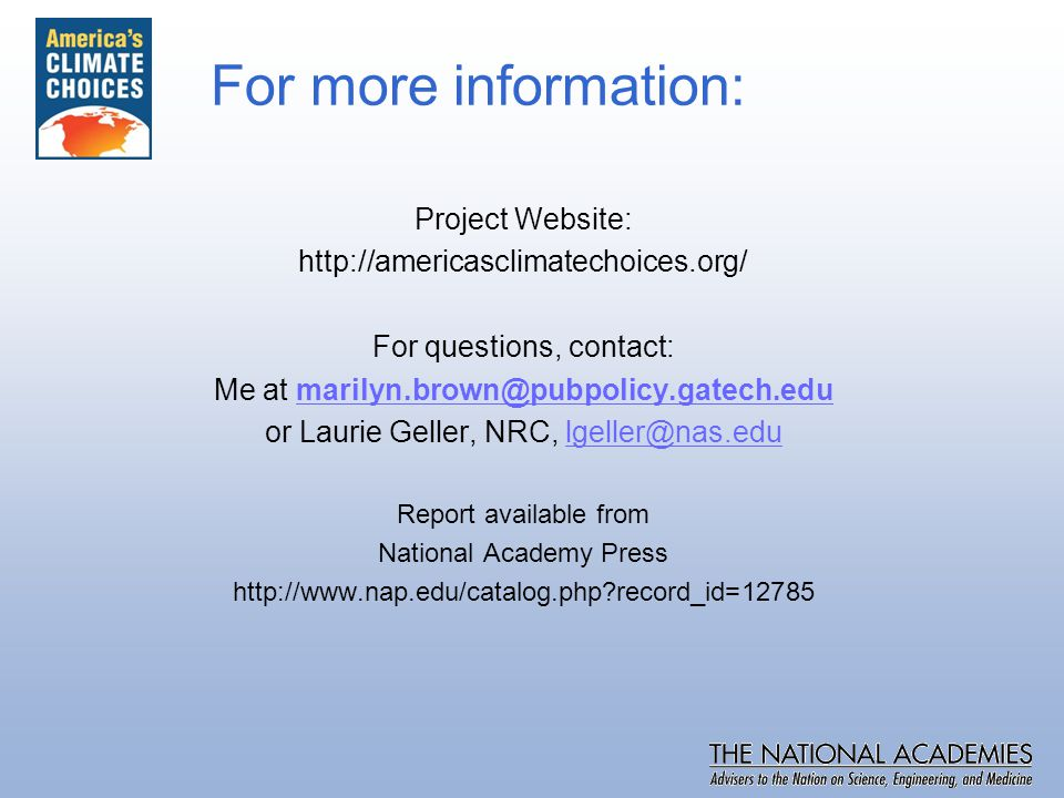 For more information: Project Website: http://americasclimatechoices.org/ For questions, contact: Me at marilyn.brown@pubpolicy.gatech.edumarilyn.brown@pubpolicy.gatech.edu or Laurie Geller, NRC, lgeller@nas.edulgeller@nas.edu Report available from National Academy Press http://www.nap.edu/catalog.php record_id=12785