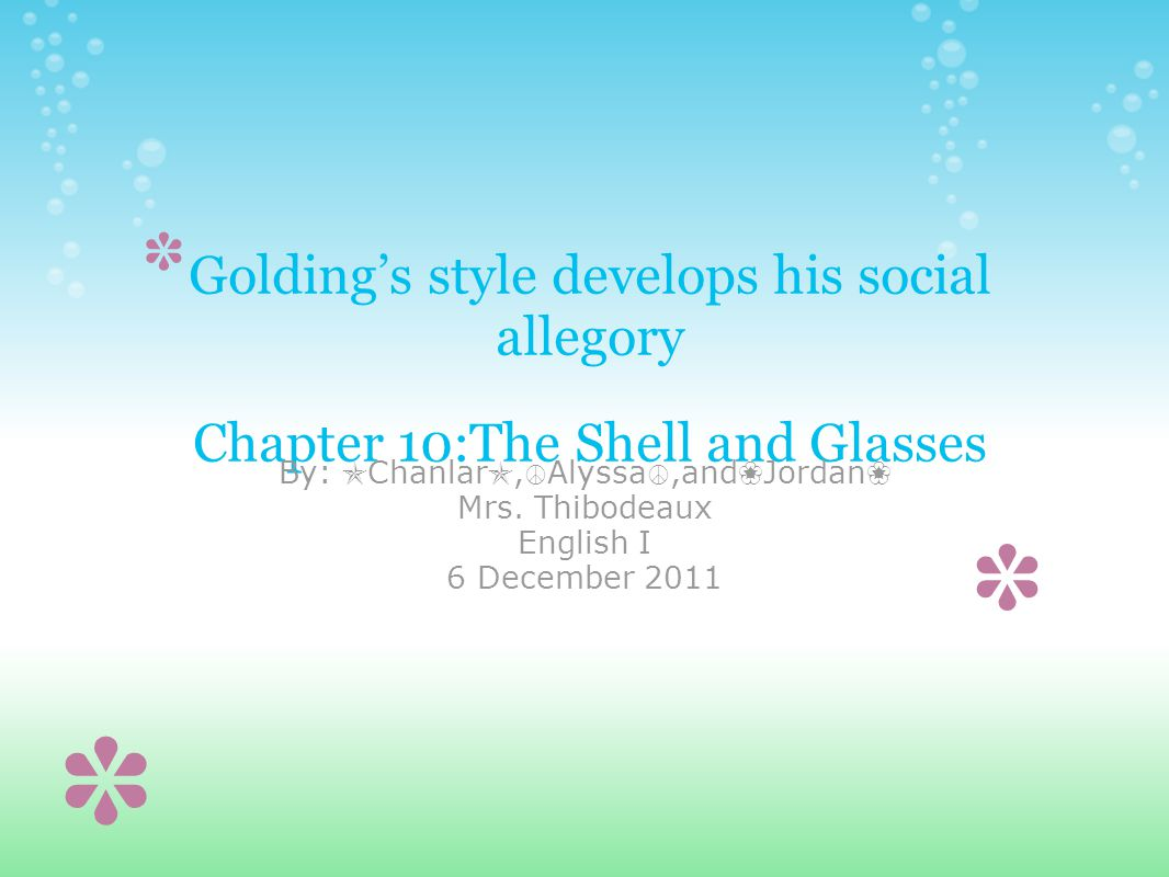 Golding's style develops his social allegory Chapter 10:The Shell and Glasses By: ✯ Chanlar ✯, ☮ Alyssa ☮,and ❀ Jordan ❀ Mrs.