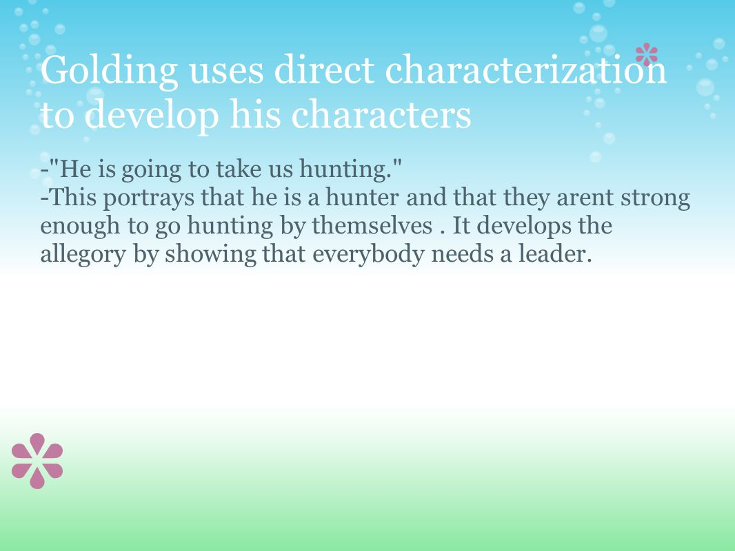 Golding uses direct characterization to develop his characters - He is going to take us hunting. -This portrays that he is a hunter and that they arent strong enough to go hunting by themselves.
