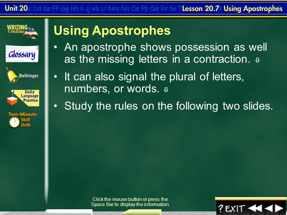 To understand the use of apostrophes to indicate possession and contraction and to employ them in writing  Lesson 7-1 Click the mouse button or press