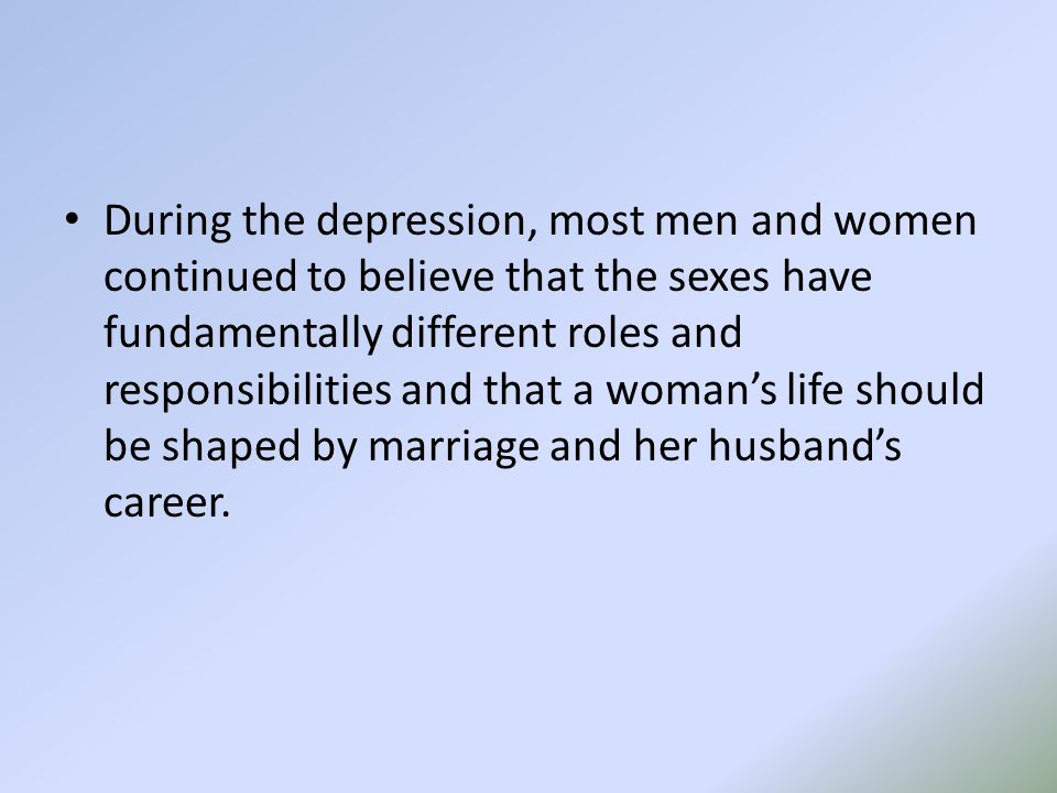 During the depression, most men and women continued to believe that the sexes have fundamentally different roles and responsibilities and that a woman's life should be shaped by marriage and her husband's career.