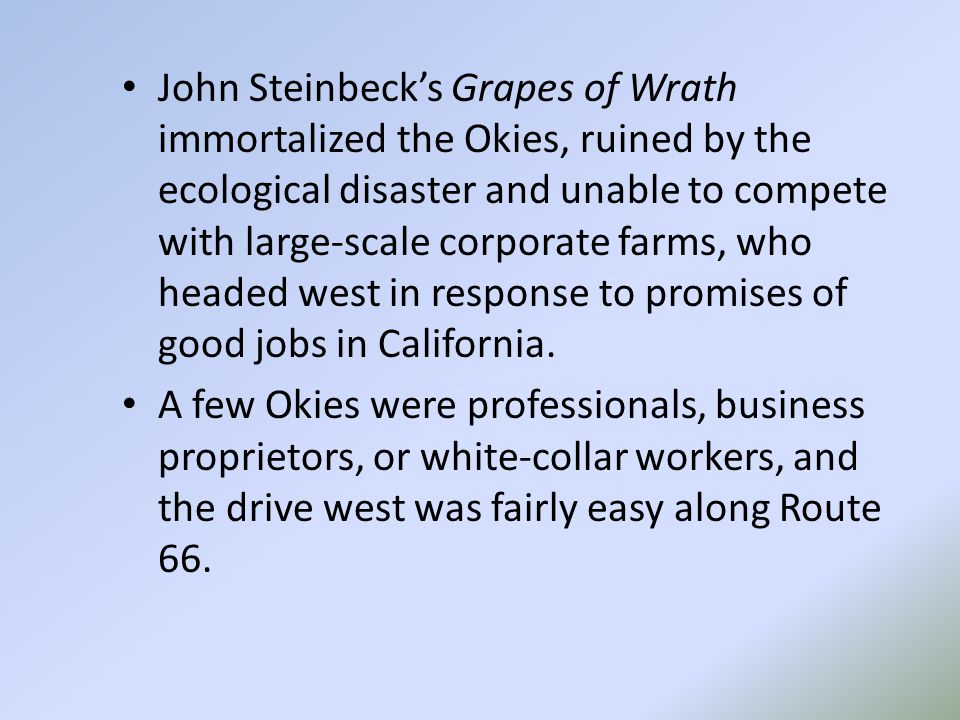 John Steinbeck's Grapes of Wrath immortalized the Okies, ruined by the ecological disaster and unable to compete with large-scale corporate farms, who headed west in response to promises of good jobs in California.