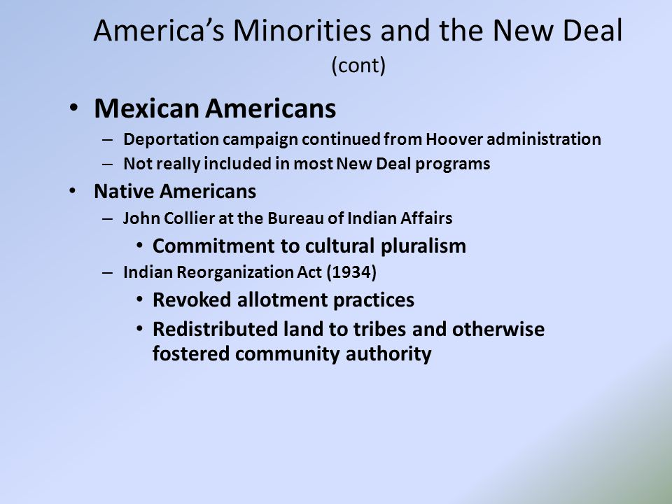 America's Minorities and the New Deal (cont) Mexican Americans – Deportation campaign continued from Hoover administration – Not really included in most New Deal programs Native Americans – John Collier at the Bureau of Indian Affairs Commitment to cultural pluralism – Indian Reorganization Act (1934) Revoked allotment practices Redistributed land to tribes and otherwise fostered community authority