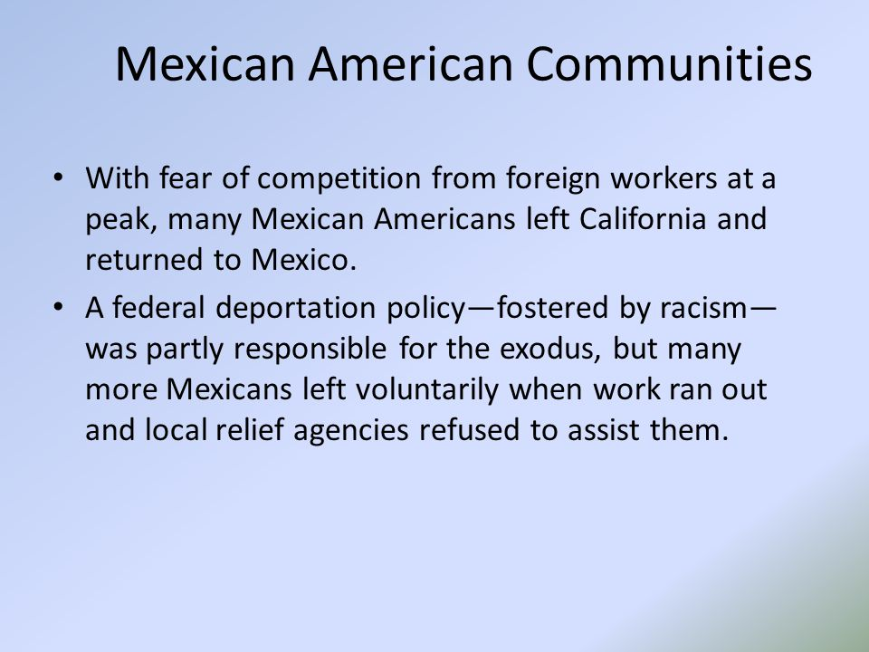 Mexican American Communities With fear of competition from foreign workers at a peak, many Mexican Americans left California and returned to Mexico.