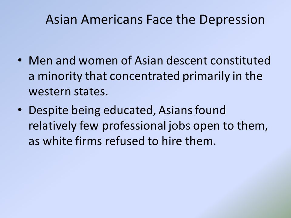 Asian Americans Face the Depression Men and women of Asian descent constituted a minority that concentrated primarily in the western states.