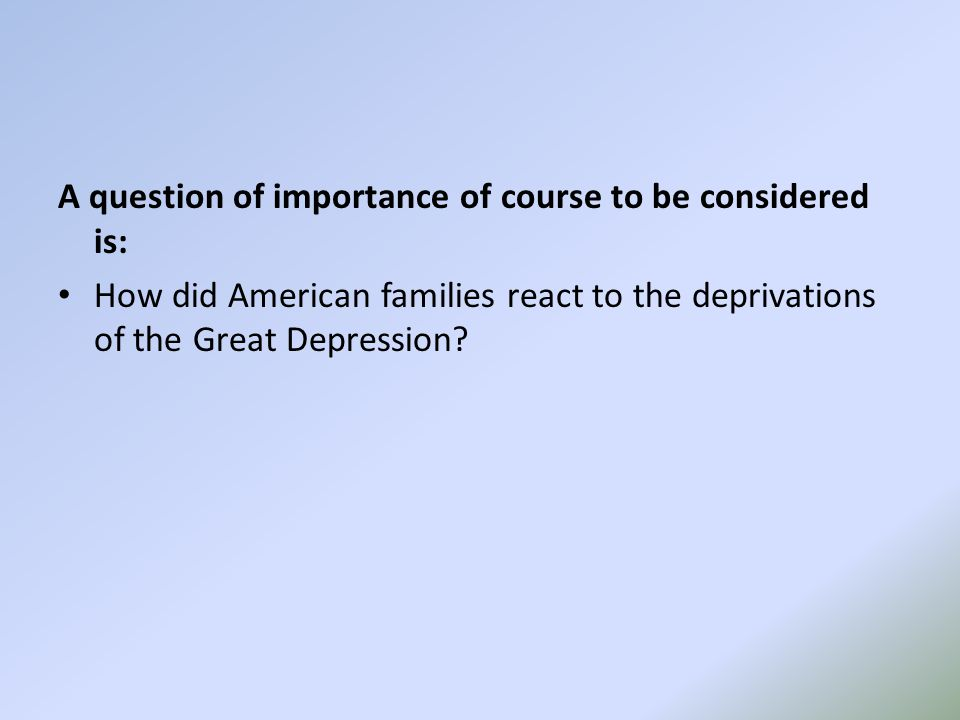 A question of importance of course to be considered is: How did American families react to the deprivations of the Great Depression