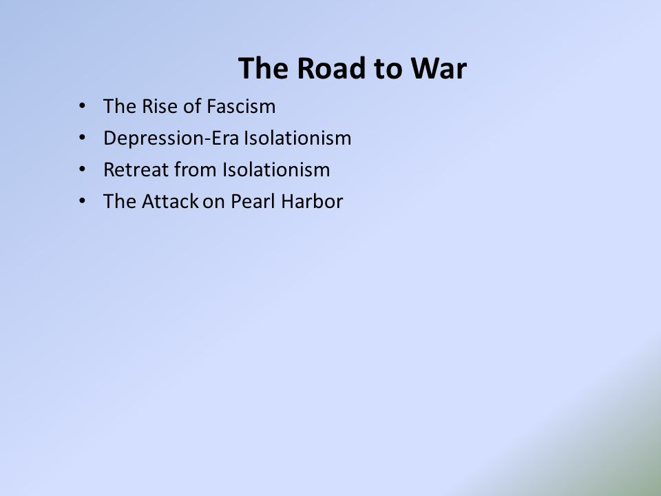 The Road to War The Rise of Fascism Depression-Era Isolationism Retreat from Isolationism The Attack on Pearl Harbor