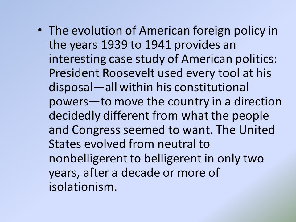 The evolution of American foreign policy in the years 1939 to 1941 provides an interesting case study of American politics: President Roosevelt used every tool at his disposal—all within his constitutional powers—to move the country in a direction decidedly different from what the people and Congress seemed to want.