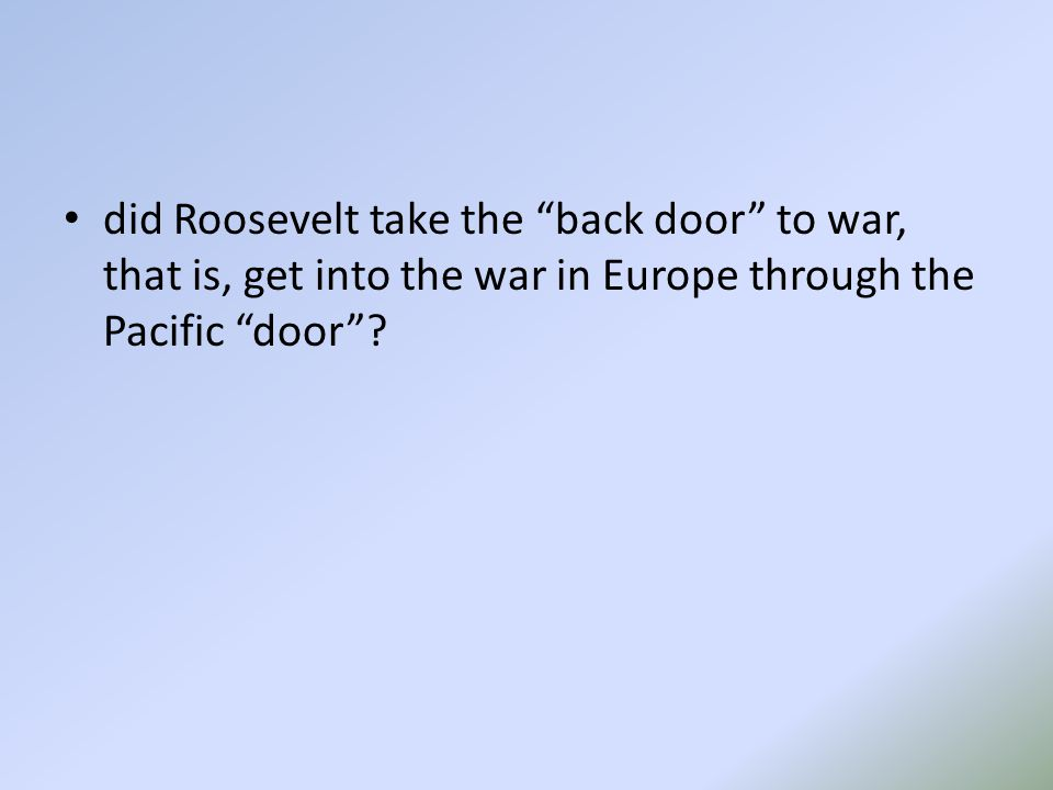 did Roosevelt take the back door to war, that is, get into the war in Europe through the Pacific door