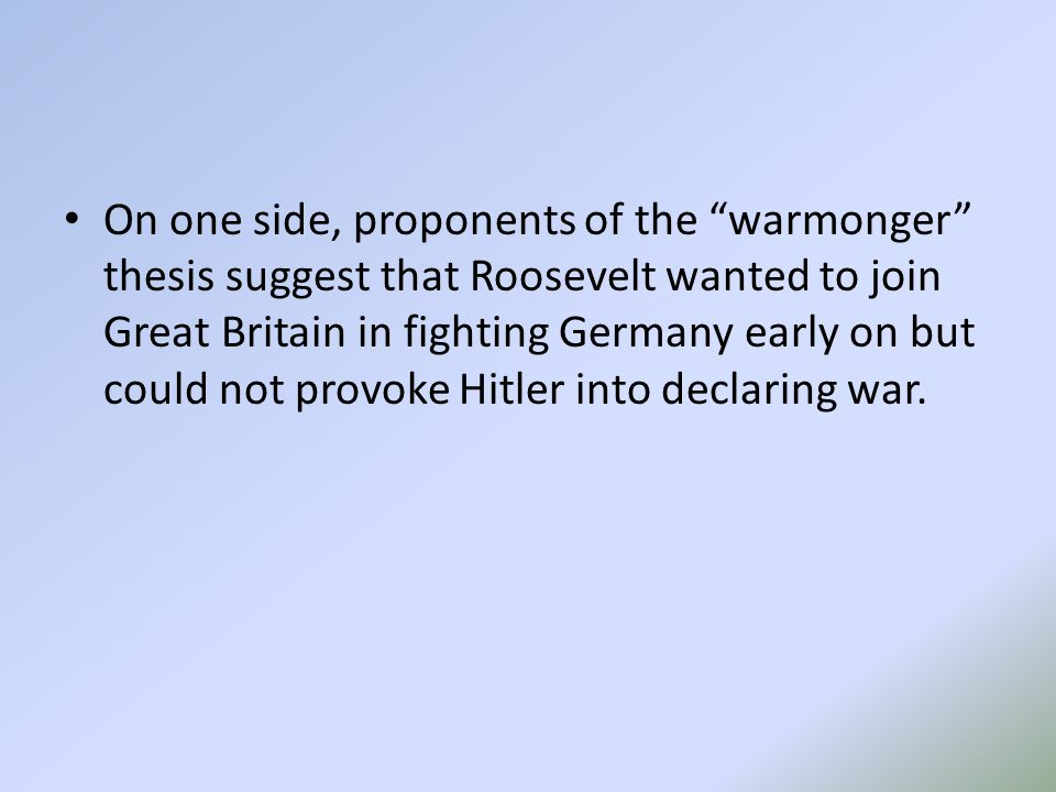 On one side, proponents of the warmonger thesis suggest that Roosevelt wanted to join Great Britain in fighting Germany early on but could not provoke Hitler into declaring war.