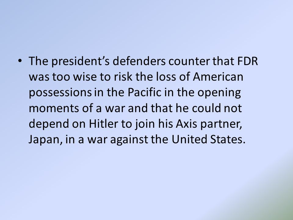 The president's defenders counter that FDR was too wise to risk the loss of American possessions in the Pacific in the opening moments of a war and that he could not depend on Hitler to join his Axis partner, Japan, in a war against the United States.