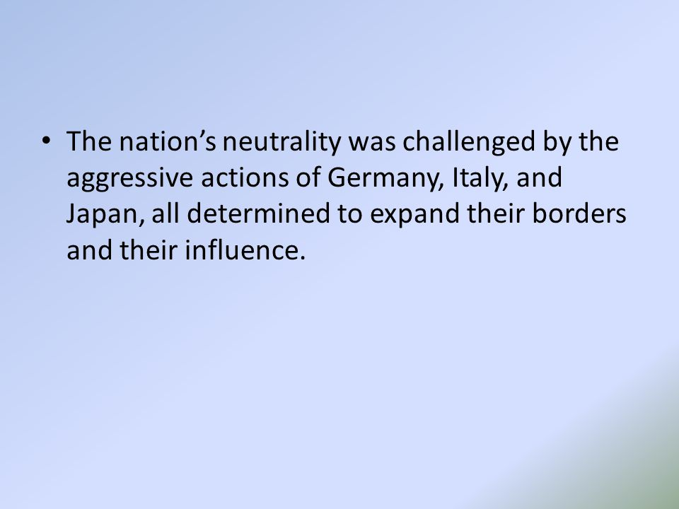 The nation's neutrality was challenged by the aggressive actions of Germany, Italy, and Japan, all determined to expand their borders and their influence.
