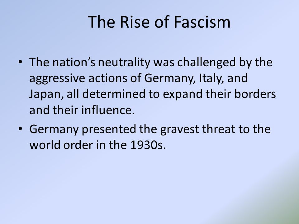 The Rise of Fascism The nation's neutrality was challenged by the aggressive actions of Germany, Italy, and Japan, all determined to expand their borders and their influence.
