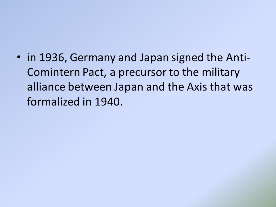 in 1936, Germany and Japan signed the Anti- Comintern Pact, a precursor to the military alliance between Japan and the Axis that was formalized in 1940.