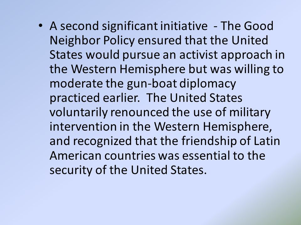 A second significant initiative - The Good Neighbor Policy ensured that the United States would pursue an activist approach in the Western Hemisphere but was willing to moderate the gun-boat diplomacy practiced earlier.