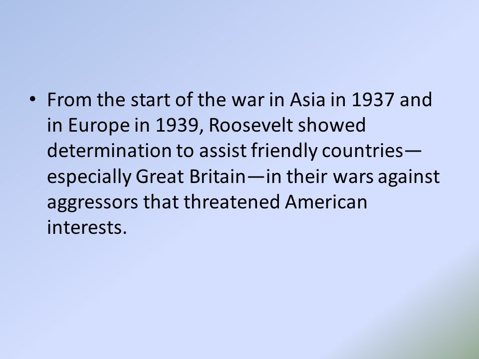 From the start of the war in Asia in 1937 and in Europe in 1939, Roosevelt showed determination to assist friendly countries— especially Great Britain—in their wars against aggressors that threatened American interests.