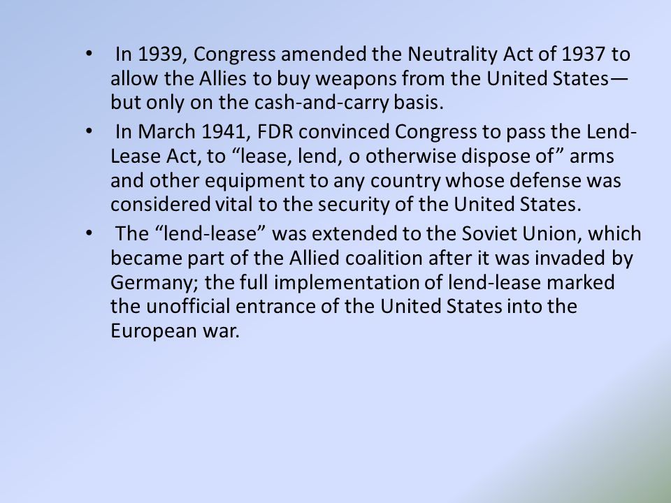 In 1939, Congress amended the Neutrality Act of 1937 to allow the Allies to buy weapons from the United States— but only on the cash-and-carry basis.