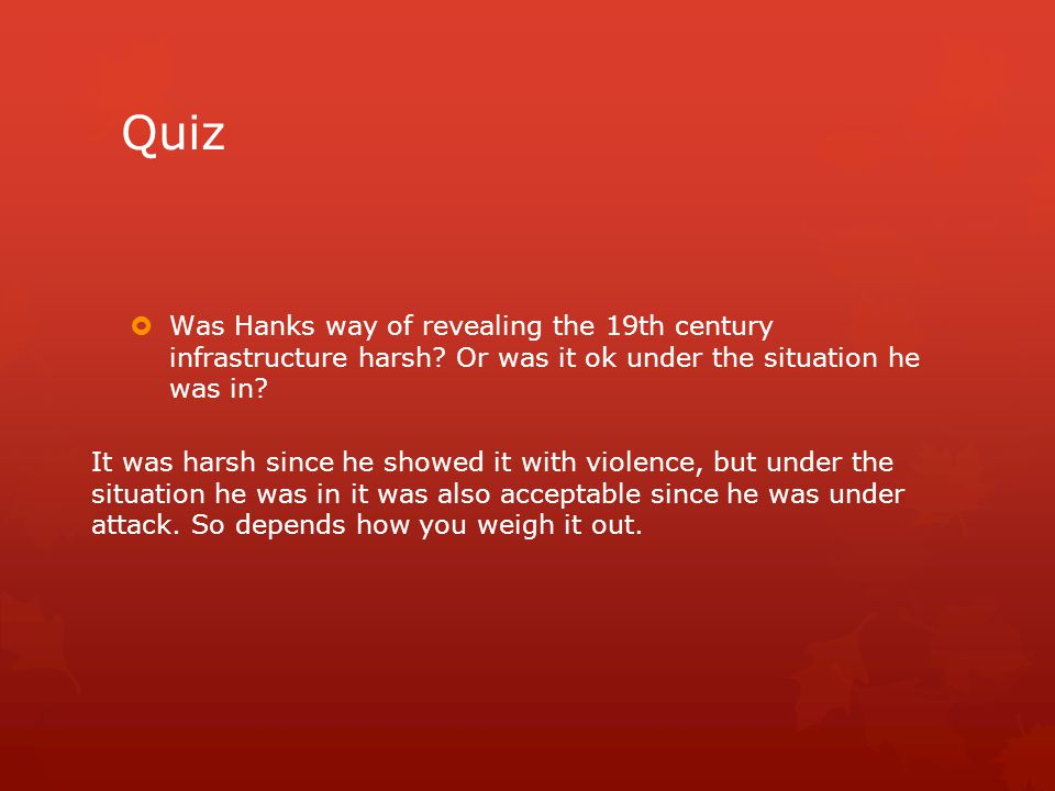 Quiz  Was Hanks way of revealing the 19th century infrastructure harsh? Or was it ok under the situation he was in? It was harsh since he showed it w