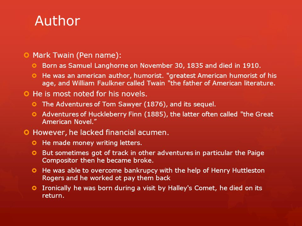Author  Mark Twain (Pen name):  Born as Samuel Langhorne on November 30, 1835 and died in 1910.  He was an american author, humorist.