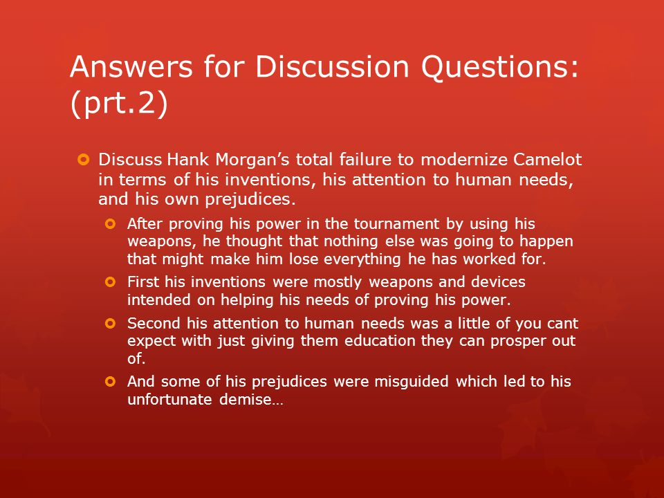 Answers for Discussion Questions: (prt.2)  Discuss Hank Morgan's total failure to modernize Camelot in terms of his inventions, his attention to huma