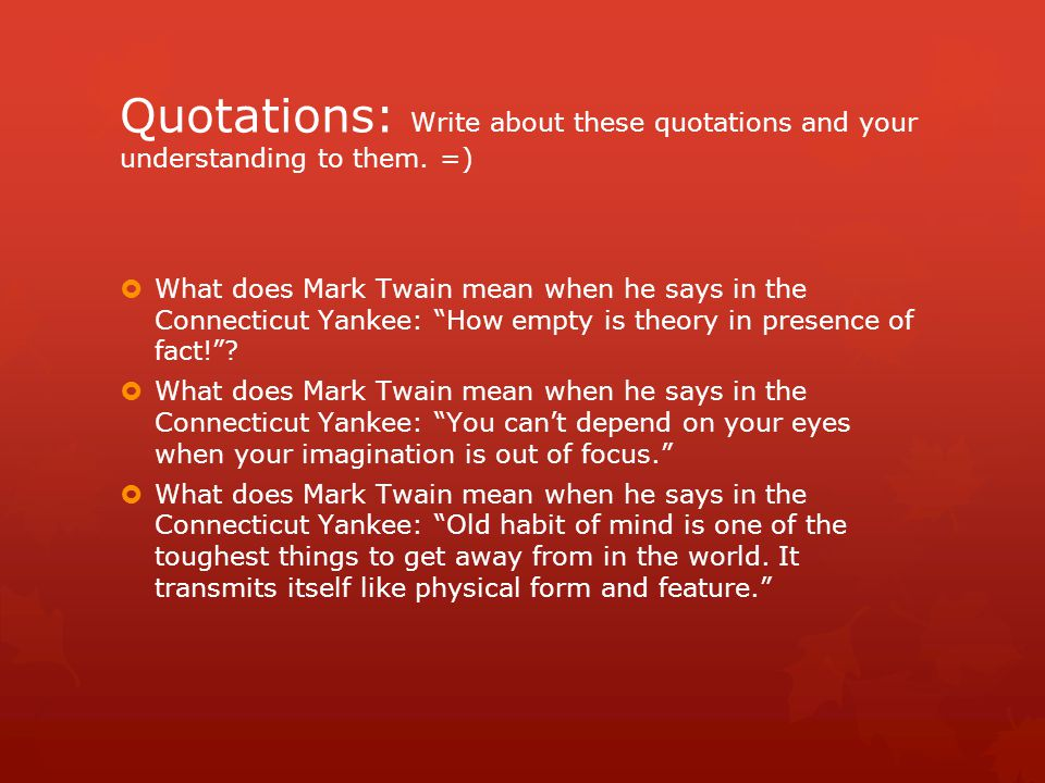 "Quotations: Write about these quotations and your understanding to them. =)  What does Mark Twain mean when he says in the Connecticut Yankee: ""How e"