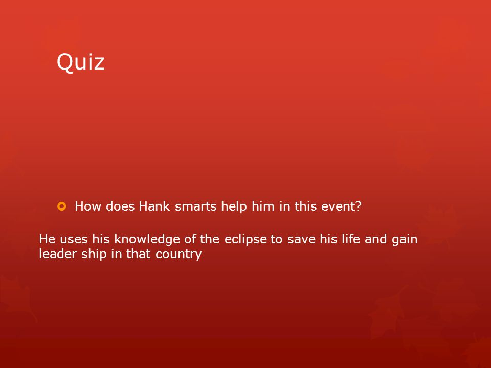Quiz  How does Hank smarts help him in this event? He uses his knowledge of the eclipse to save his life and gain leader ship in that country