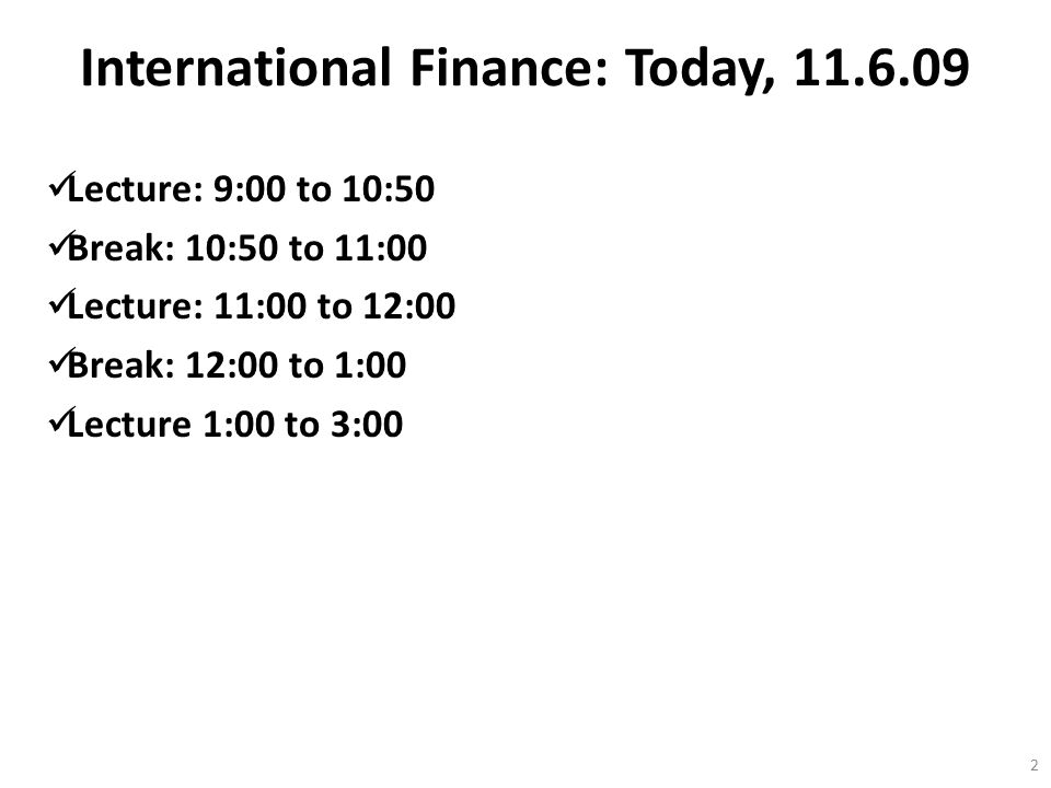 International Finance: Today, 11.6.09 Lecture: 9:00 to 10:50 Break: 10:50 to 11:00 Lecture: 11:00 to 12:00 Break: 12:00 to 1:00 Lecture 1:00 to 3:00 2