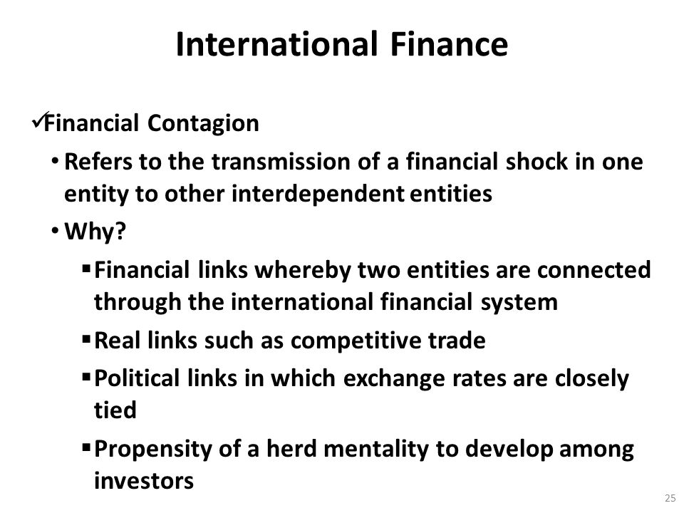 International Finance Financial Contagion Refers to the transmission of a financial shock in one entity to other interdependent entities Why?  Financ