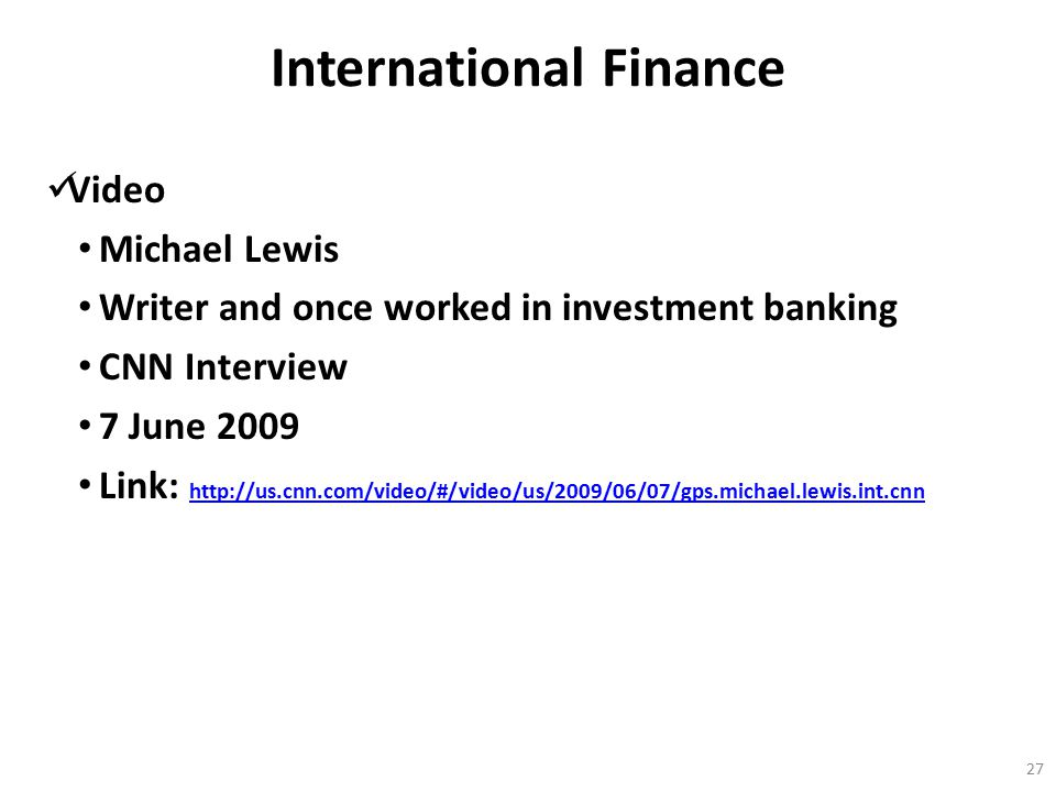 International Finance Video Michael Lewis Writer and once worked in investment banking CNN Interview 7 June 2009 Link: http://us.cnn.com/video/#/video