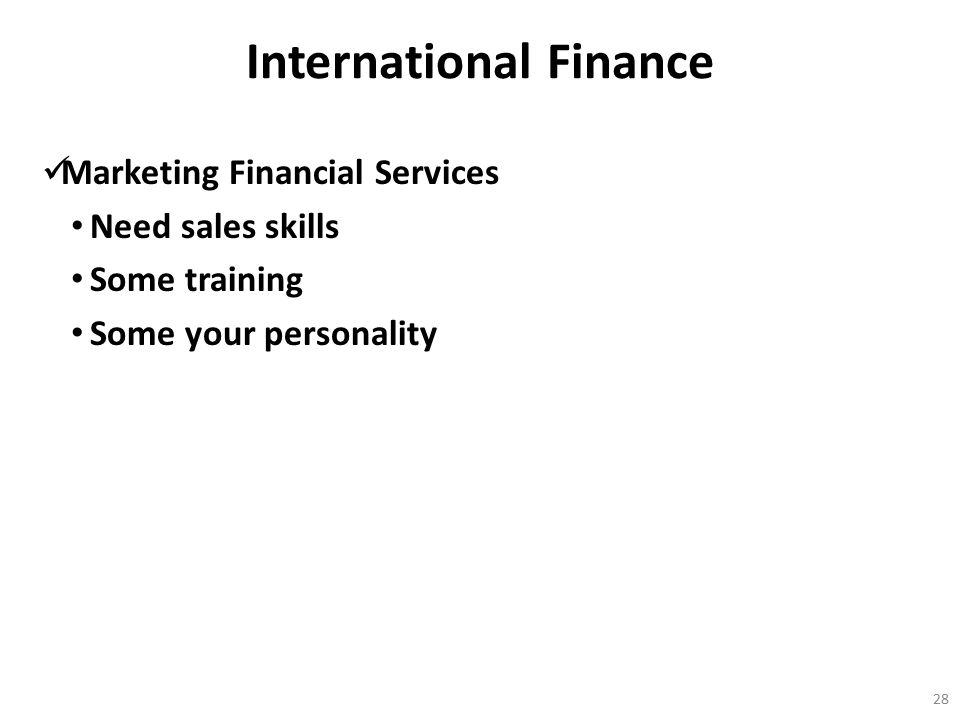 International Finance Marketing Financial Services Need sales skills Some training Some your personality 28