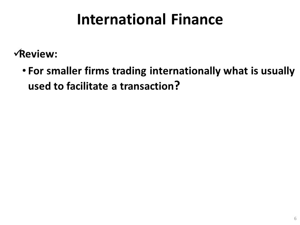 International Finance Review: For smaller firms trading internationally what is usually used to facilitate a transaction ? 6