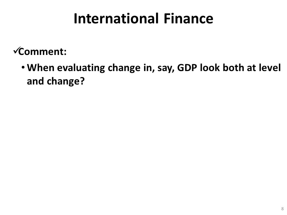 International Finance Comment: When evaluating change in, say, GDP look both at level and change? 8