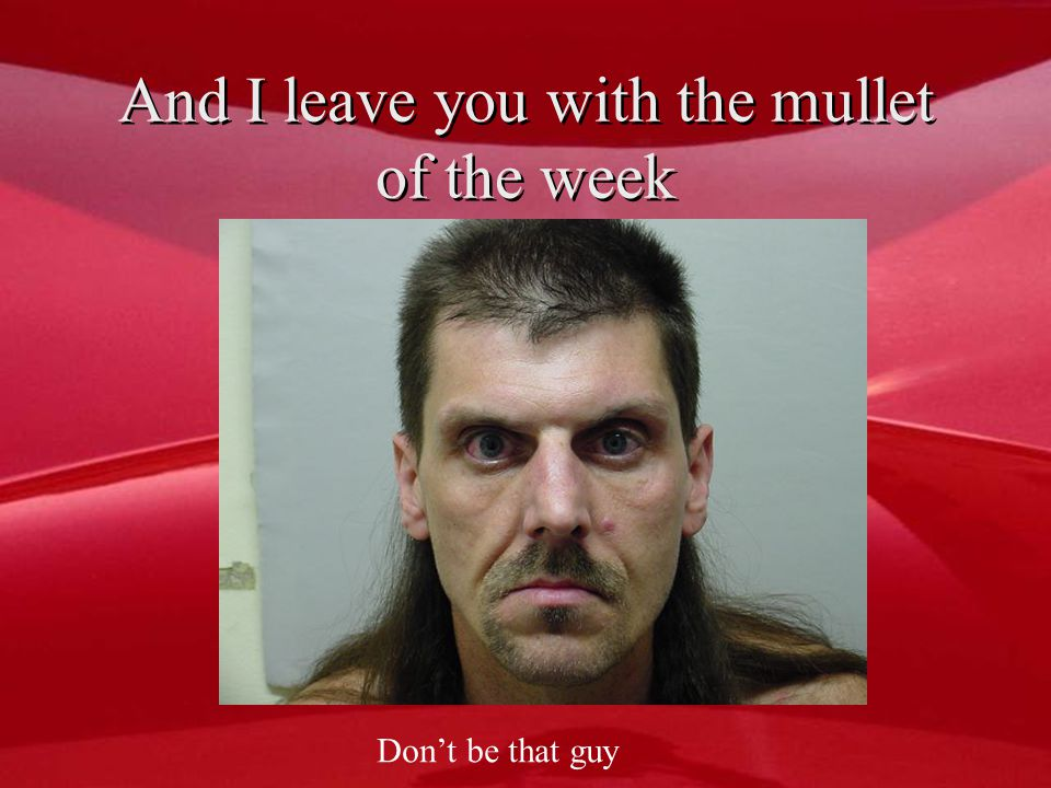 And I leave you with the mullet of the week Don't be that guy