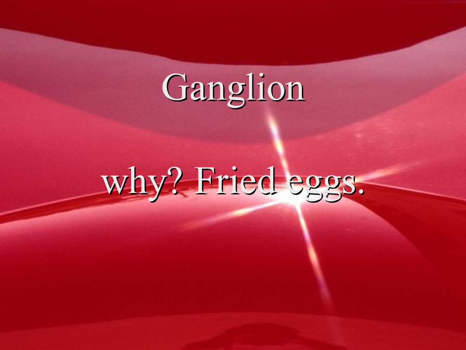 Ganglion why Fried eggs.
