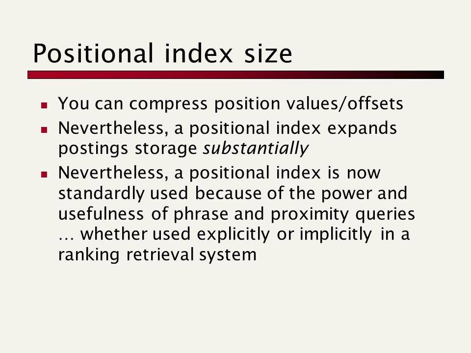 Positional index size You can compress position values/offsets Nevertheless, a positional index expands postings storage substantially Nevertheless, a positional index is now standardly used because of the power and usefulness of phrase and proximity queries … whether used explicitly or implicitly in a ranking retrieval system